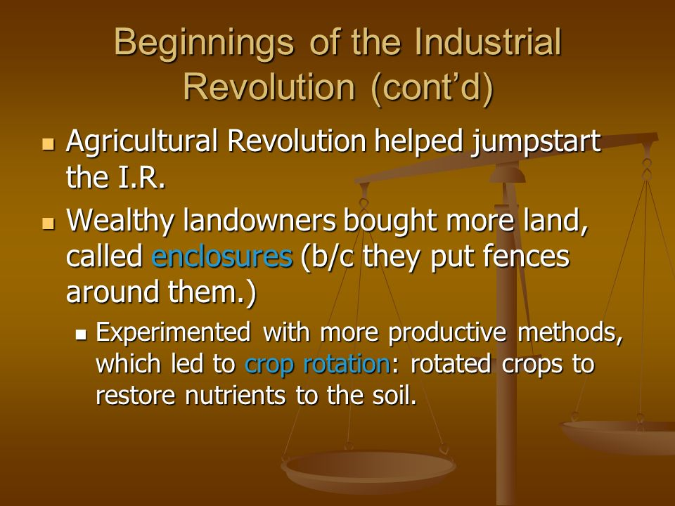Beginnings of the Industrial Revolution (contd) Agricultural Revolution helped jumpstart the I.R. Agricultural Revolution helped jumpstart the I.R. We