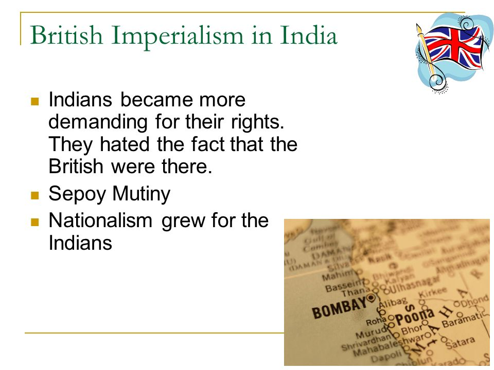 British Imperialism in India Indians became more demanding for their rights. They hated the fact that the British were there. Sepoy Mutiny Nationalism