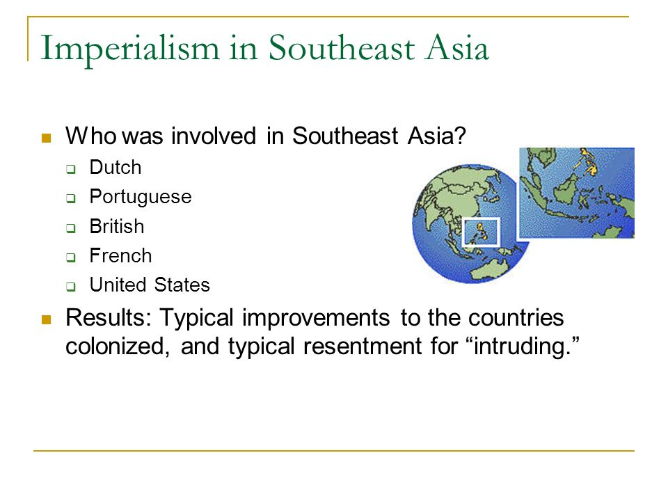Imperialism in Southeast Asia Who was involved in Southeast Asia? Dutch Portuguese British French United States Results: Typical improvements to the c