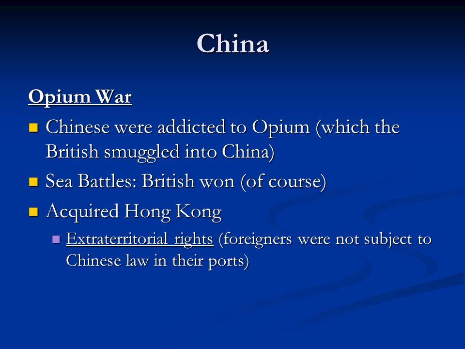 China Opium War Chinese were addicted to Opium (which the British smuggled into China) Chinese were addicted to Opium (which the British smuggled into