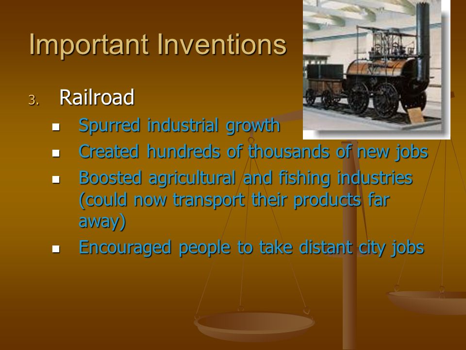 Important Inventions 3. Railroad Spurred industrial growth Spurred industrial growth Created hundreds of thousands of new jobs Created hundreds of tho