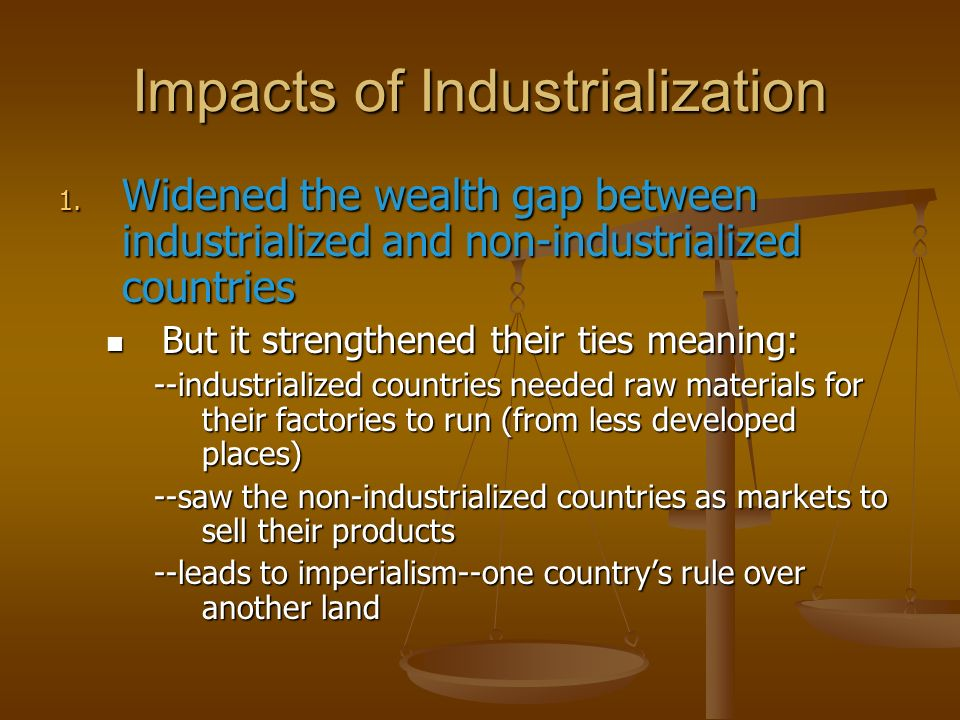 Impacts of Industrialization 1. Widened the wealth gap between industrialized and non-industrialized countries But it strengthened their ties meaning: