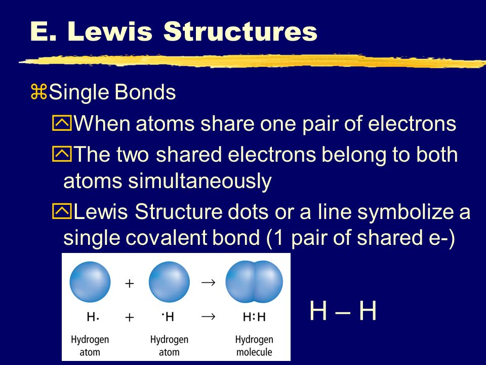 E. Lewis Structures zSingle Bonds yWhen atoms share one pair of electrons yThe two shared electrons belong to both atoms simultaneously yLewis Structu