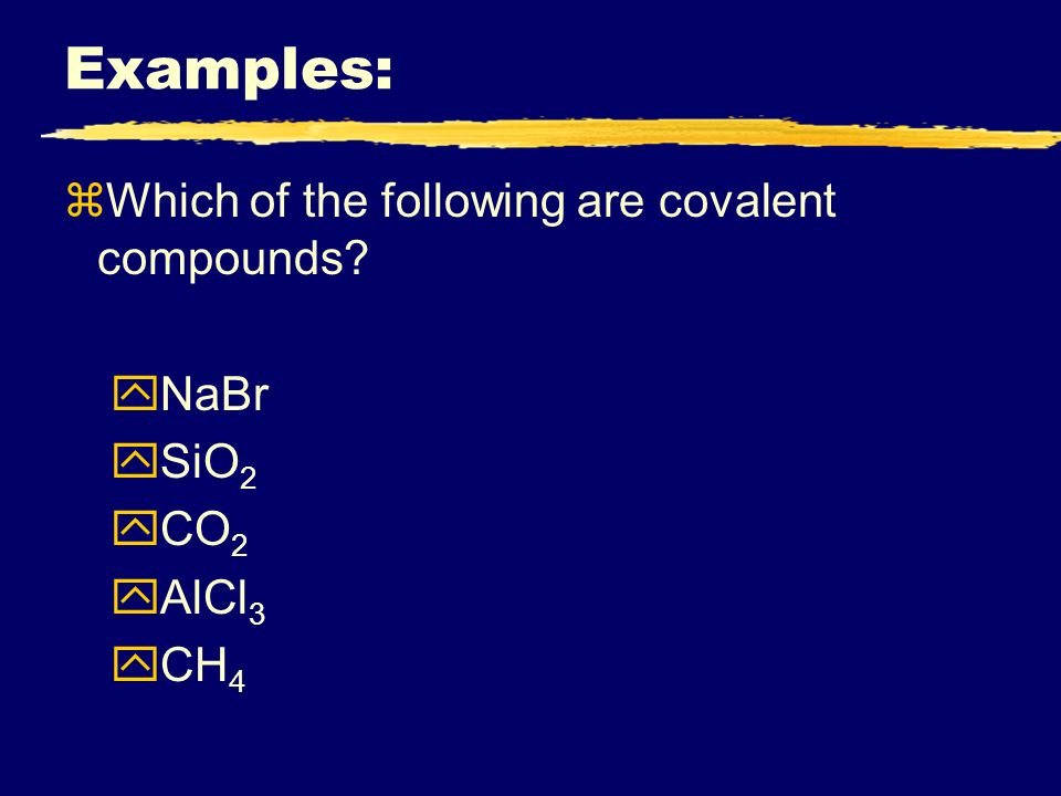 Examples: zWhich of the following are covalent compounds yNaBr ySiO 2 yCO 2 yAlCl 3 yCH 4