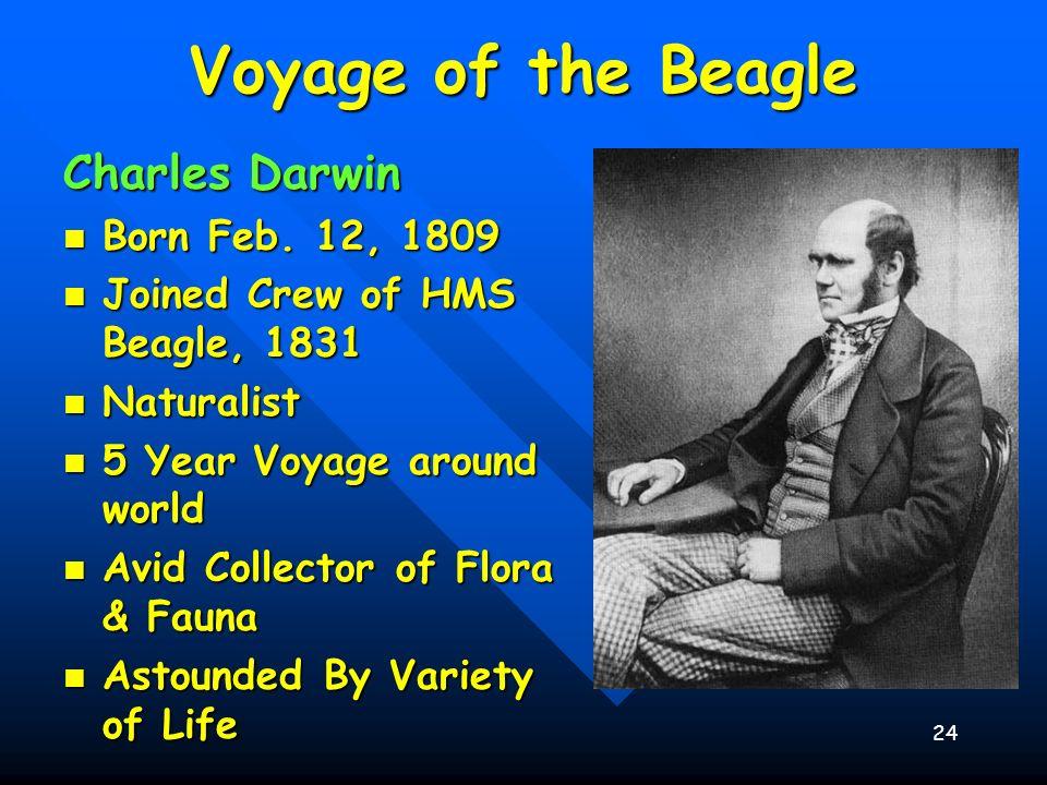 24 Voyage of the Beagle Charles Darwin Born Feb. 12, 1809 Born Feb. 12, 1809 Joined Crew of HMS Beagle, 1831 Joined Crew of HMS Beagle, 1831 Naturalis
