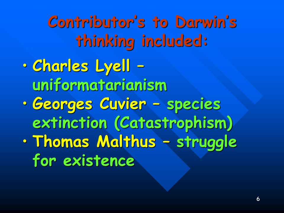 7 : Contributors to Darwins thinking included: James Hutton - GradualismJames Hutton - Gradualism John Baptiste Lamarck – Inheritance of acquired Characteristics and Law of Use and DisuseJohn Baptiste Lamarck – Inheritance of acquired Characteristics and Law of Use and Disuse Alfred Russel Wallace – organisms evolved from common ancestorsAlfred Russel Wallace – organisms evolved from common ancestors