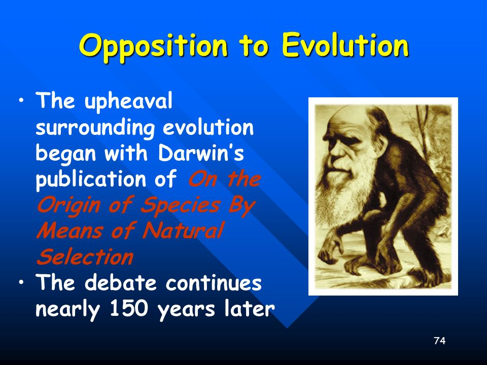 74 Opposition to Evolution The upheaval surrounding evolution began with Darwins publication of On the Origin of Species By Means of Natural Selection