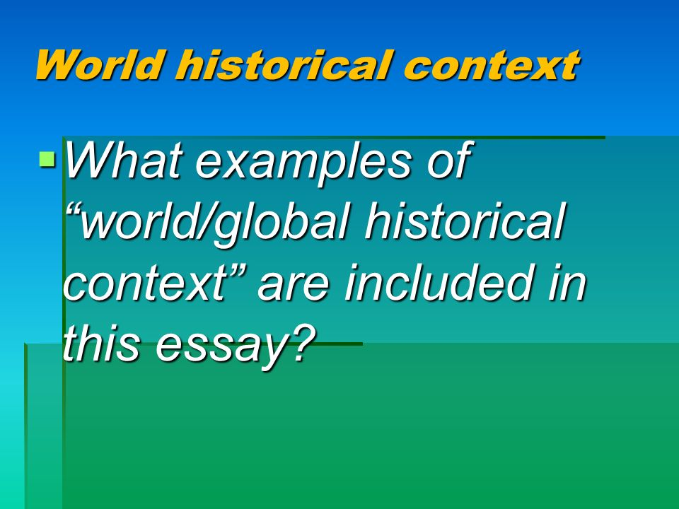 World historical context What examples of world/global historical context are included in this essay? What examples of world/global historical context