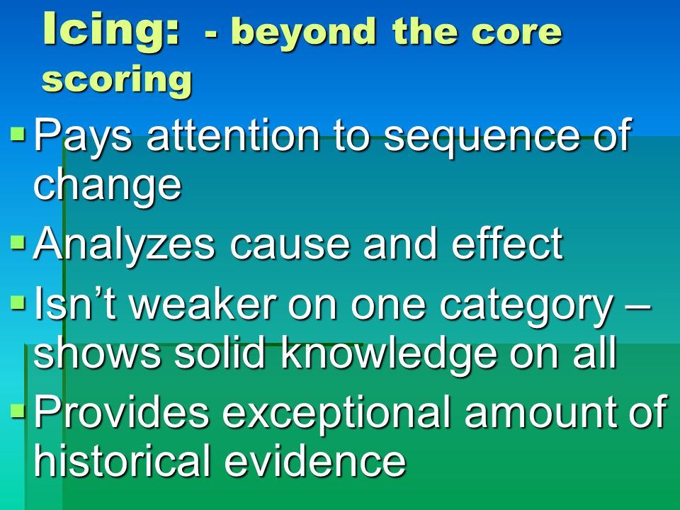 Icing: - beyond the core scoring Pays attention to sequence of change Pays attention to sequence of change Analyzes cause and effect Analyzes cause an