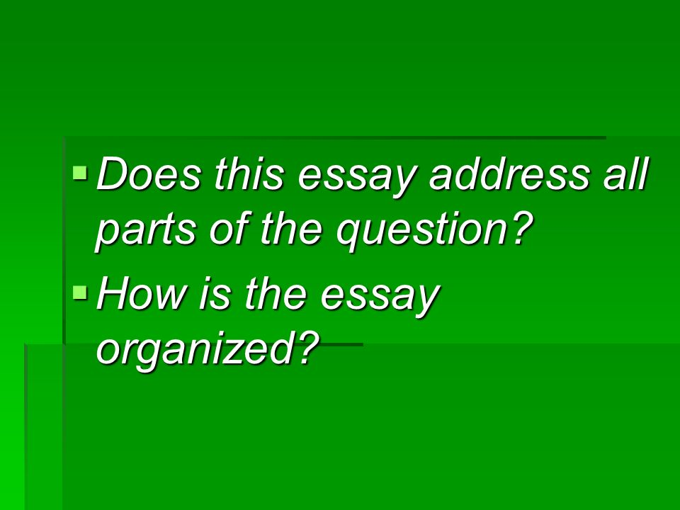 Does this essay address all parts of the question? Does this essay address all parts of the question? How is the essay organized? How is the essay org