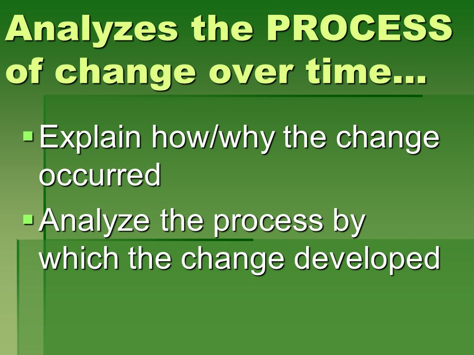 Analyzes the PROCESS of change over time… Explain how/why the change occurred Explain how/why the change occurred Analyze the process by which the cha
