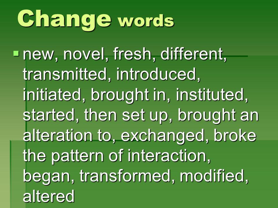 Change words new, novel, fresh, different, transmitted, introduced, initiated, brought in, instituted, started, then set up, brought an alteration to,