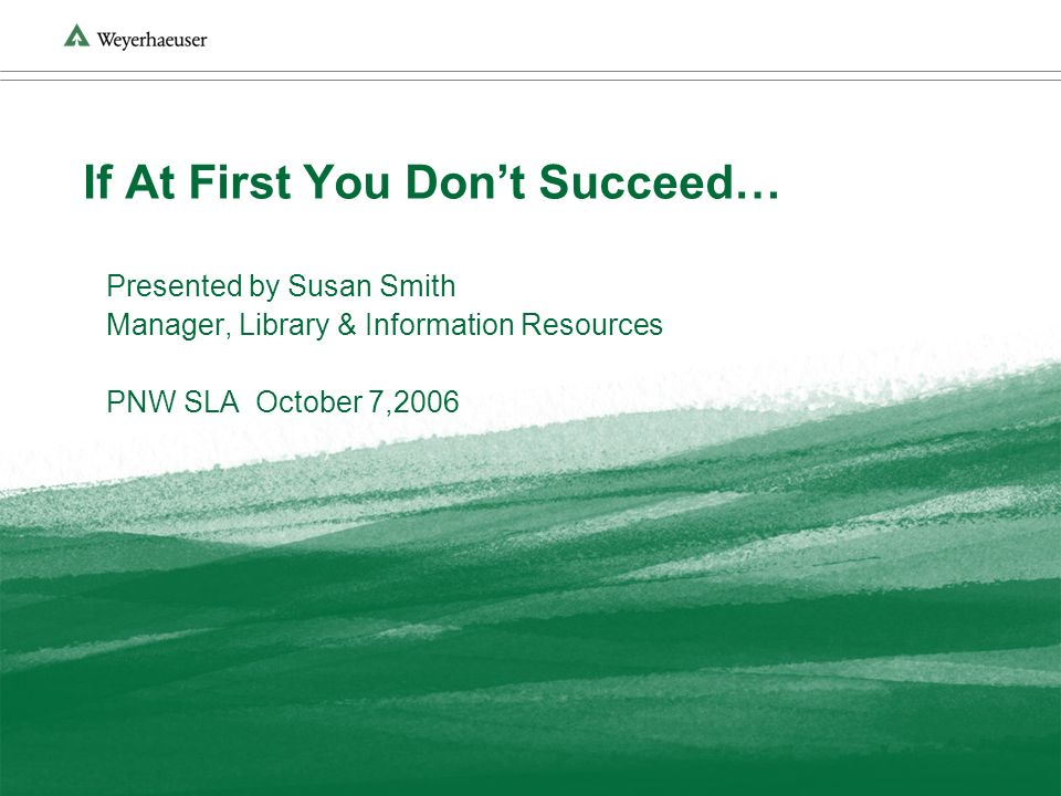 If At First You Dont Succeed… Presented by Susan Smith Manager, Library & Information Resources PNW SLA October 7,2006