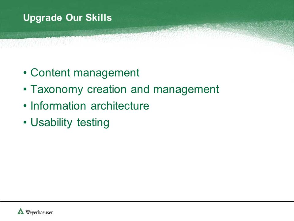 Upgrade Our Skills Content management Taxonomy creation and management Information architecture Usability testing