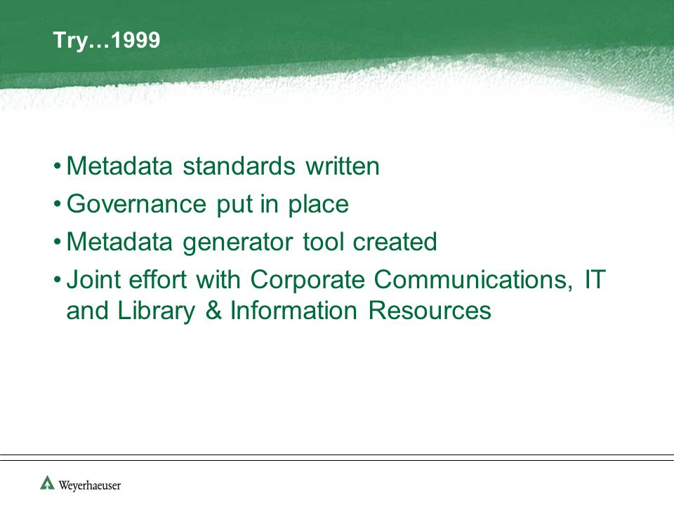 Try…1999 Metadata standards written Governance put in place Metadata generator tool created Joint effort with Corporate Communications, IT and Library & Information Resources