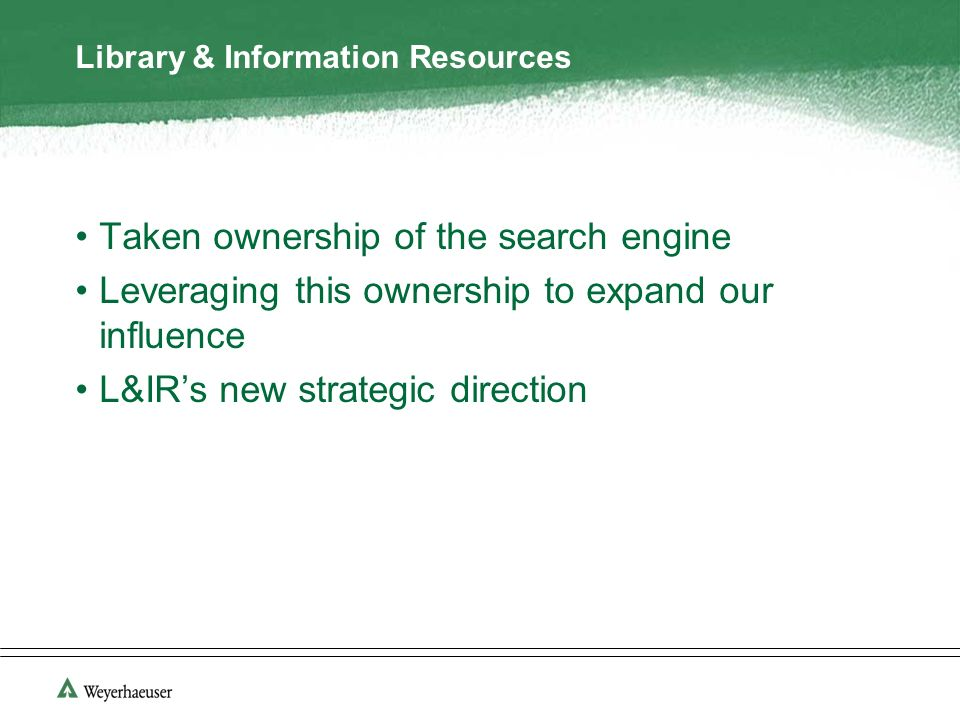Library & Information Resources Taken ownership of the search engine Leveraging this ownership to expand our influence L&IRs new strategic direction