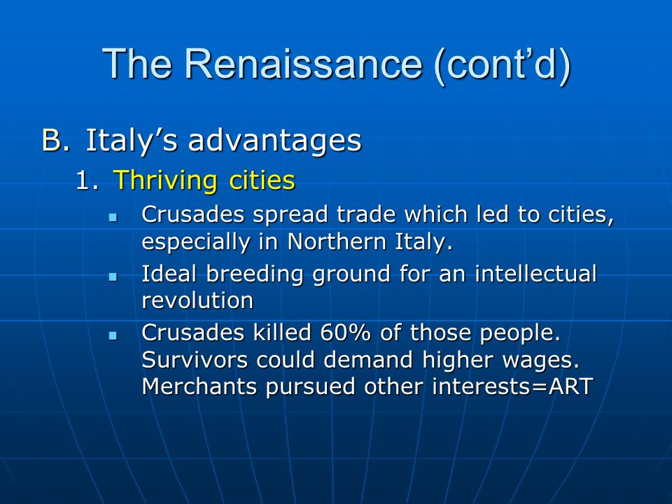 The Renaissance (contd) B.Italys advantages 1.Thriving cities Crusades spread trade which led to cities, especially in Northern Italy. Crusades spread