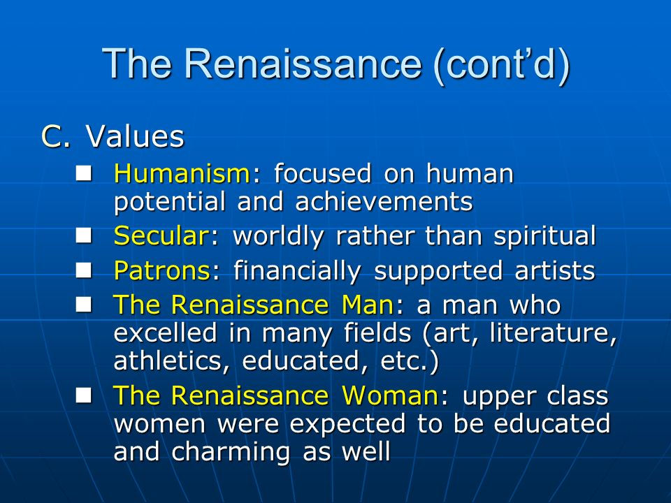 The Renaissance (contd) C.Values Humanism: focused on human potential and achievements Humanism: focused on human potential and achievements Secular: