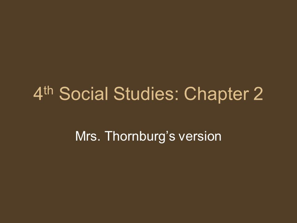 4 th Social Studies: Chapter 2 Mrs. Thornburgs version