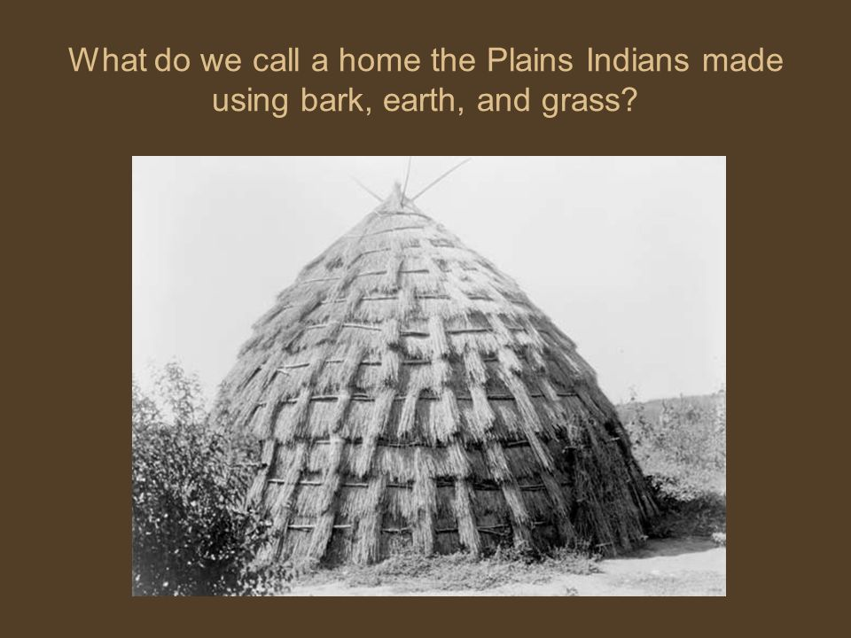 What do we call a home the Plains Indians made using bark, earth, and grass?