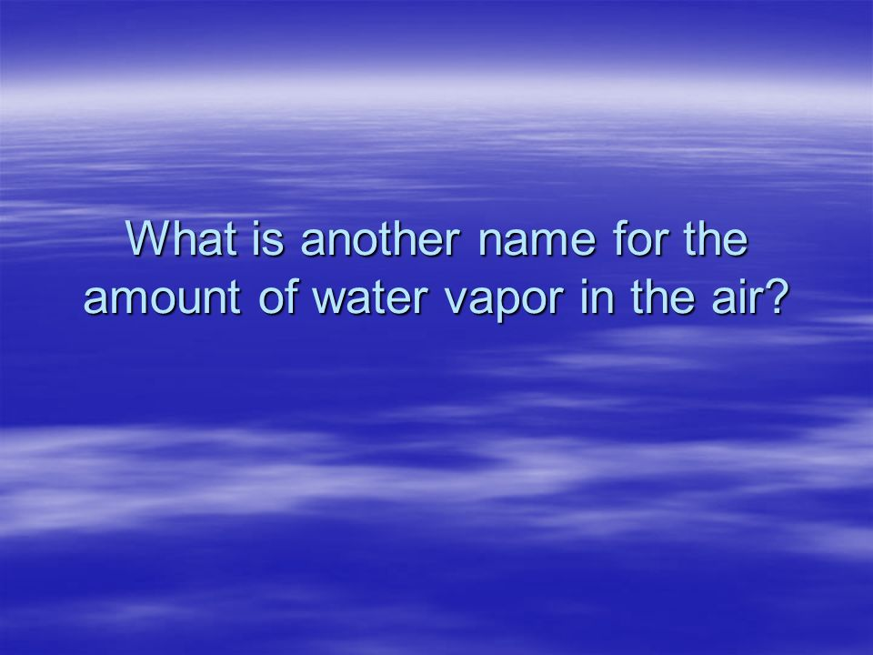 What is another name for the amount of water vapor in the air?