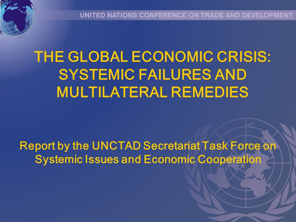 THE GLOBAL ECONOMIC CRISIS: SYSTEMIC FAILURES AND MULTILATERAL REMEDIES Report by the UNCTAD Secretariat Task Force on Systemic Issues and Economic Co