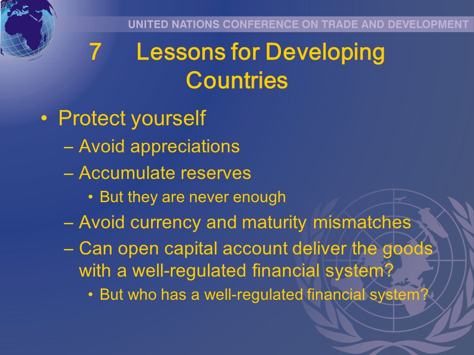 7Lessons for Developing Countries Protect yourself –Avoid appreciations –Accumulate reserves But they are never enough –Avoid currency and maturity mismatches –Can open capital account deliver the goods with a well-regulated financial system.