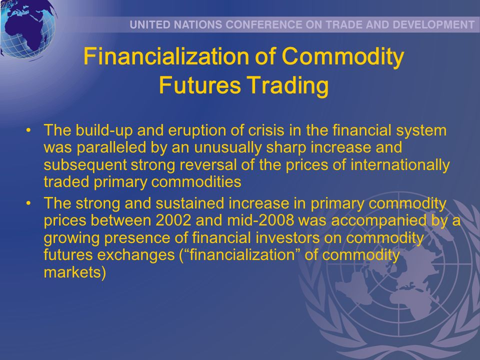 Financialization of Commodity Futures Trading The build-up and eruption of crisis in the financial system was paralleled by an unusually sharp increase and subsequent strong reversal of the prices of internationally traded primary commodities The strong and sustained increase in primary commodity prices between 2002 and mid-2008 was accompanied by a growing presence of financial investors on commodity futures exchanges (financialization of commodity markets)
