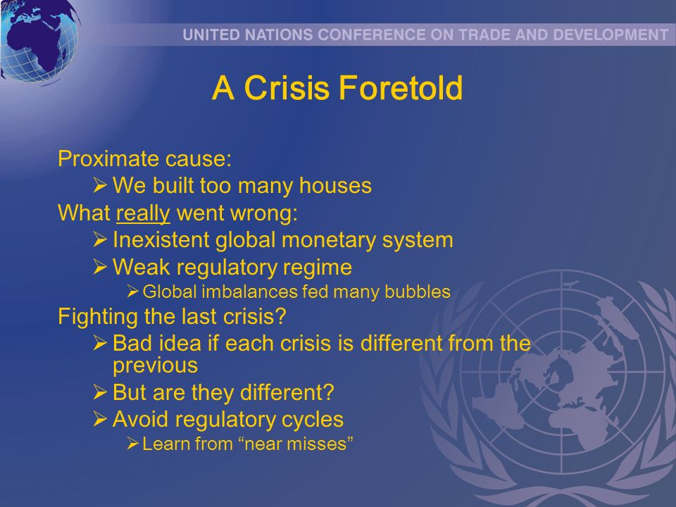 A Crisis Foretold Proximate cause: We built too many houses What really went wrong: Inexistent global monetary system Weak regulatory regime Global im