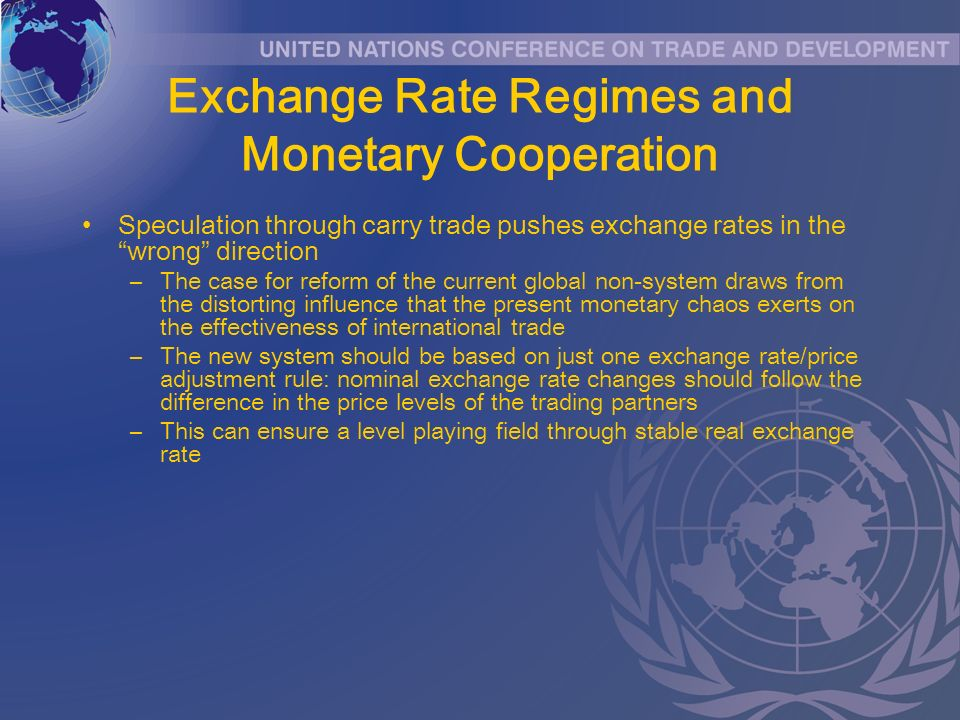 Exchange Rate Regimes and Monetary Cooperation Speculation through carry trade pushes exchange rates in the wrong direction –The case for reform of the current global non-system draws from the distorting influence that the present monetary chaos exerts on the effectiveness of international trade –The new system should be based on just one exchange rate/price adjustment rule: nominal exchange rate changes should follow the difference in the price levels of the trading partners –This can ensure a level playing field through stable real exchange rate