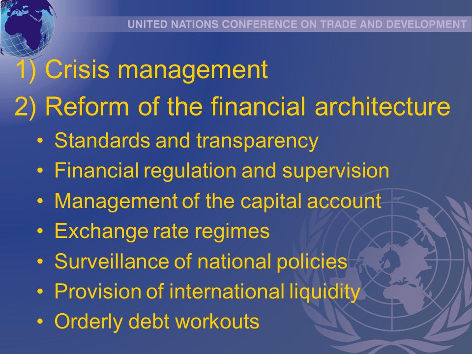 Standards and transparency Financial regulation and supervision Management of the capital account Exchange rate regimes Surveillance of national policies Provision of international liquidity Orderly debt workouts 2) Reform of the financial architecture 1) Crisis management
