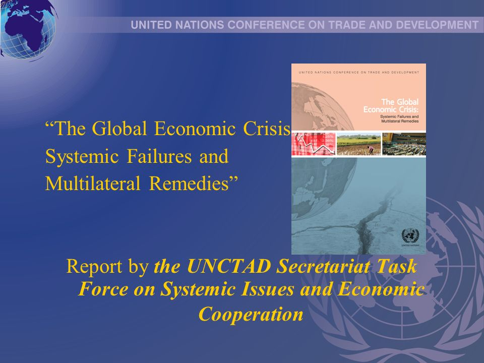 The Global Economic Crisis: Systemic Failures and Multilateral Remedies Report by the UNCTAD Secretariat Task Force on Systemic Issues and Economic Cooperation