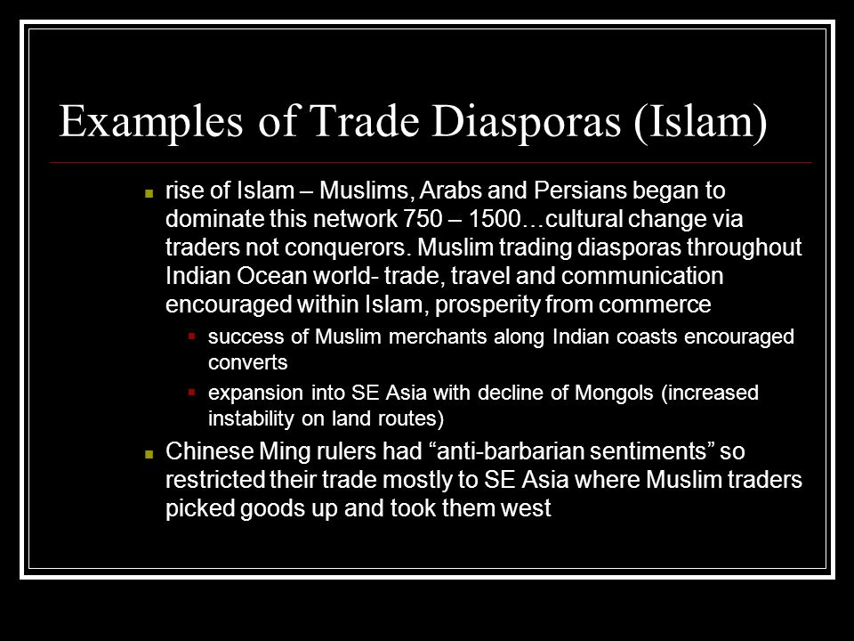 Examples of Trade Diasporas (Islam) rise of Islam – Muslims, Arabs and Persians began to dominate this network 750 – 1500…cultural change via traders