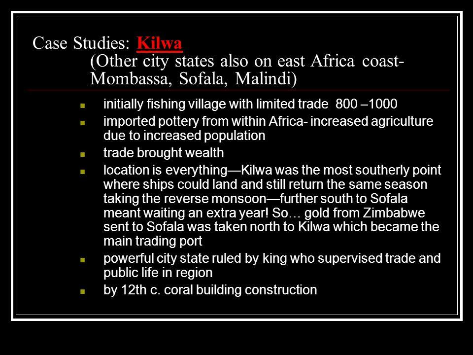 Case Studies: Kilwa (Other city states also on east Africa coast- Mombassa, Sofala, Malindi) initially fishing village with limited trade 800 –1000 im
