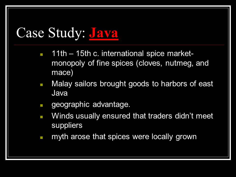 Case Study: Java 11th – 15th c. international spice market- monopoly of fine spices (cloves, nutmeg, and mace) Malay sailors brought goods to harbors