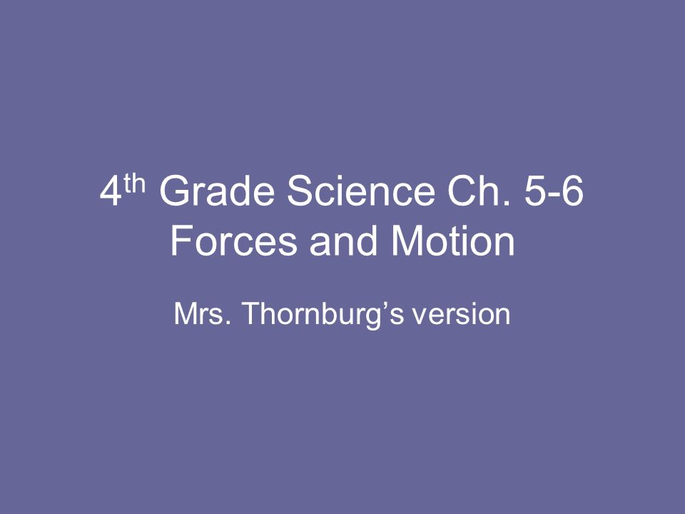4 th Grade Science Ch. 5-6 Forces and Motion Mrs. Thornburgs version