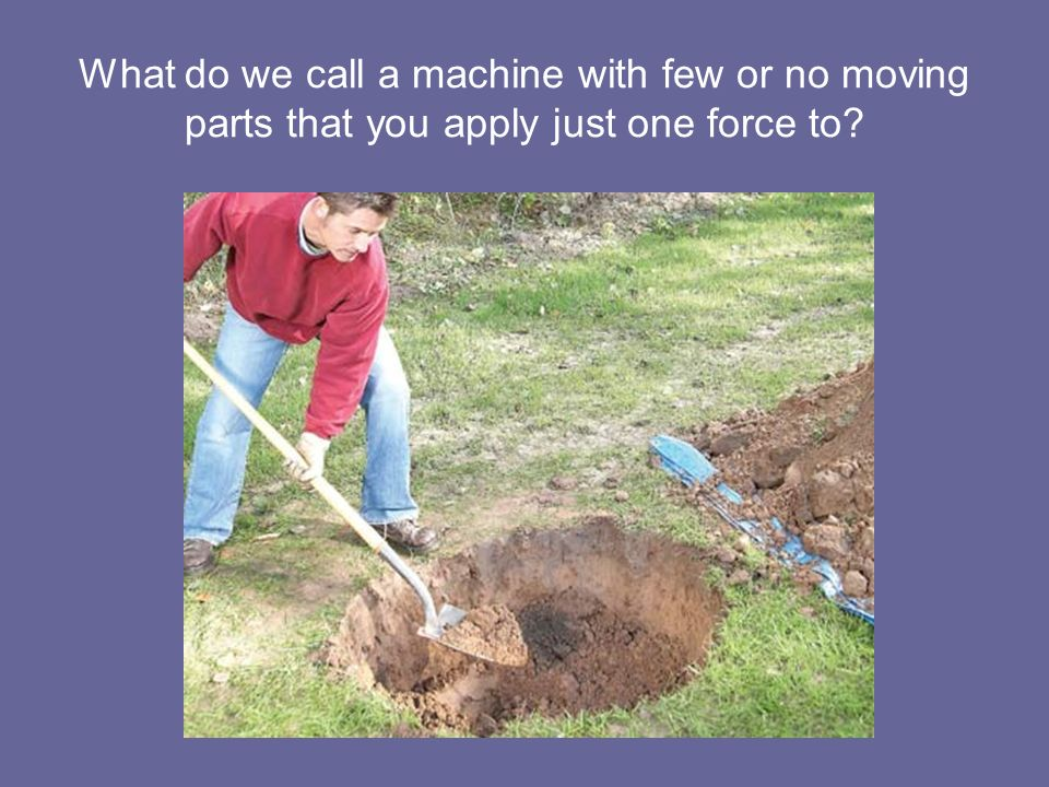 What do we call a machine with few or no moving parts that you apply just one force to?