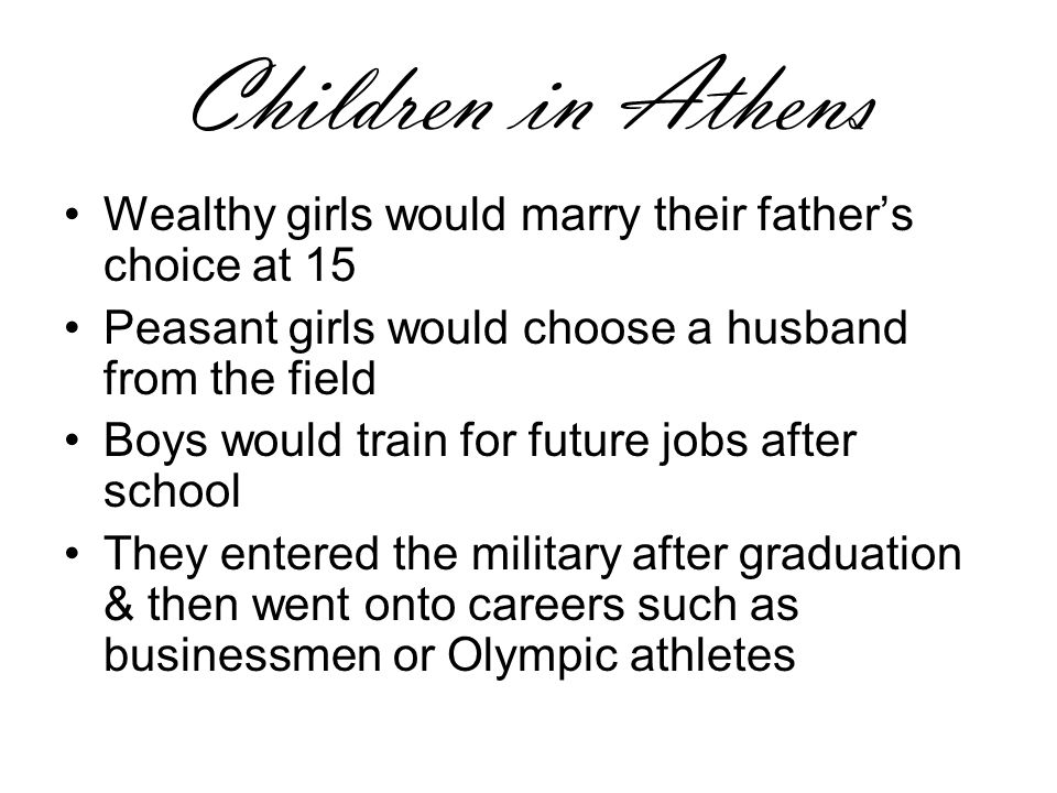 Children in Athens Boys given an education, as they were expected to hold office as a citizen 1 day Girls received no formal education, just household