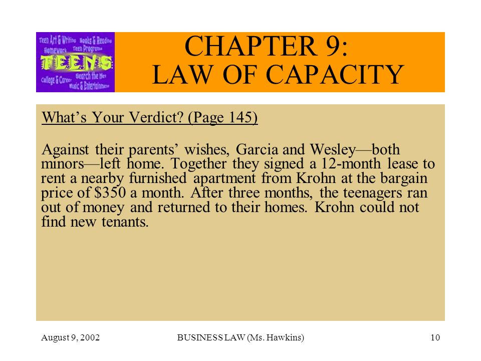 August 9, 2002BUSINESS LAW (Ms. Hawkins)10 CHAPTER 9: LAW OF CAPACITY Whats Your Verdict? (Page 145) Against their parents wishes, Garcia and Wesleybo