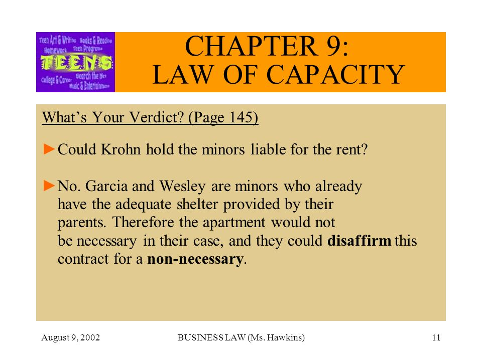 August 9, 2002BUSINESS LAW (Ms. Hawkins)11 CHAPTER 9: LAW OF CAPACITY Whats Your Verdict? (Page 145) Could Krohn hold the minors liable for the rent?
