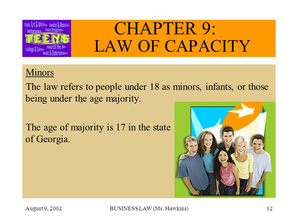 August 9, 2002BUSINESS LAW (Ms. Hawkins)12 CHAPTER 9: LAW OF CAPACITY Minors The law refers to people under 18 as minors, infants, or those being unde