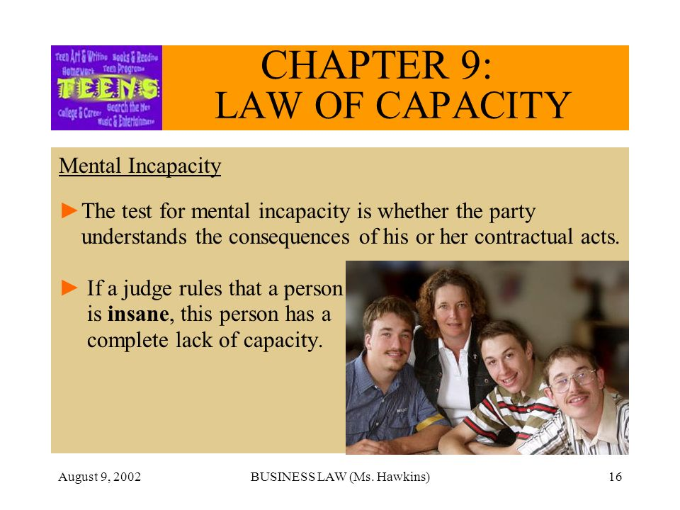 August 9, 2002BUSINESS LAW (Ms. Hawkins)16 CHAPTER 9: LAW OF CAPACITY Mental Incapacity The test for mental incapacity is whether the party understand
