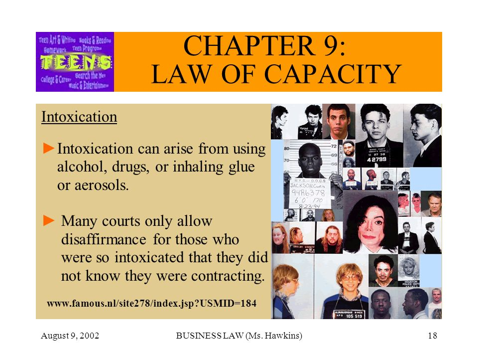 August 9, 2002BUSINESS LAW (Ms. Hawkins)18 CHAPTER 9: LAW OF CAPACITY Intoxication Intoxication can arise from using alcohol, drugs, or inhaling glue
