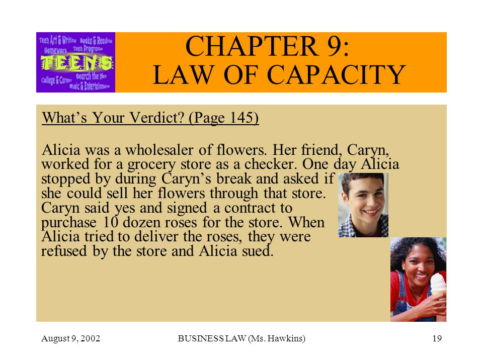 August 9, 2002BUSINESS LAW (Ms. Hawkins)19 CHAPTER 9: LAW OF CAPACITY Whats Your Verdict? (Page 145) Alicia was a wholesaler of flowers. Her friend, C