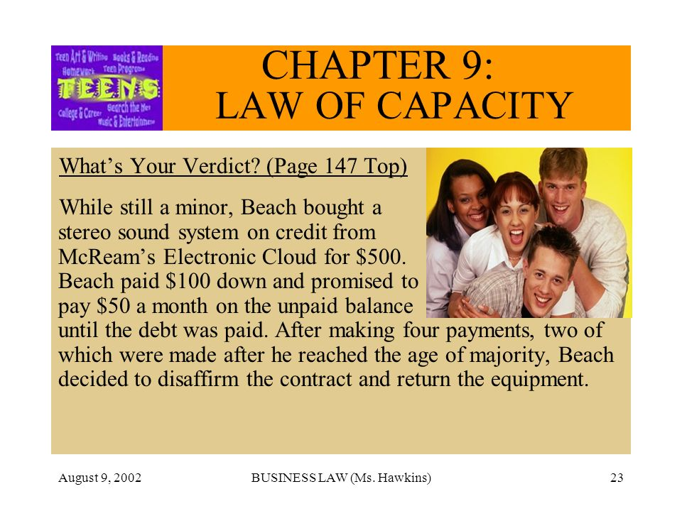 August 9, 2002BUSINESS LAW (Ms. Hawkins)23 CHAPTER 9: LAW OF CAPACITY Whats Your Verdict? (Page 147 Top) While still a minor, Beach bought a stereo so