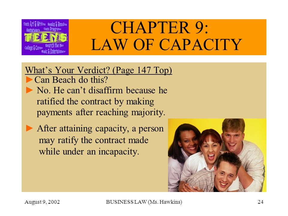 August 9, 2002BUSINESS LAW (Ms. Hawkins)24 CHAPTER 9: LAW OF CAPACITY Whats Your Verdict? (Page 147 Top) Can Beach do this? No. He cant disaffirm beca