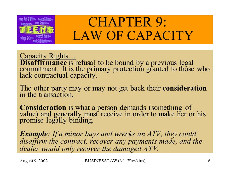 August 9, 2002BUSINESS LAW (Ms. Hawkins)6 CHAPTER 9: LAW OF CAPACITY Capacity Rights… Disaffirmance is refusal to be bound by a previous legal commitm
