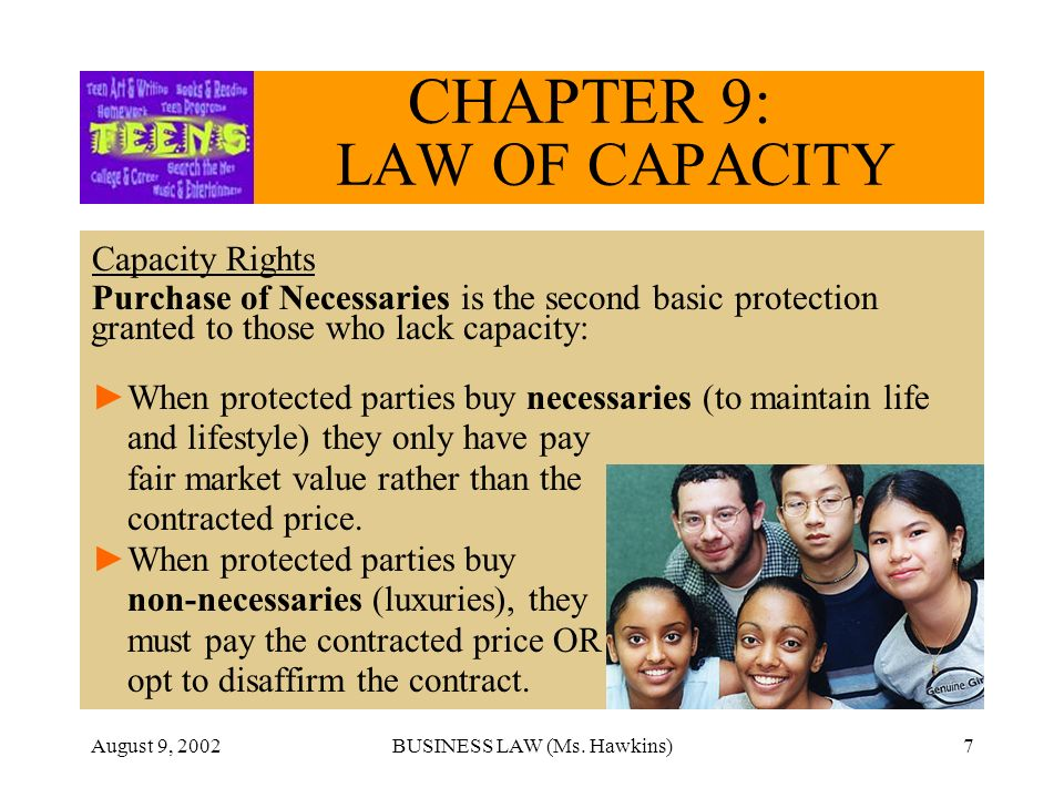 August 9, 2002BUSINESS LAW (Ms. Hawkins)7 CHAPTER 9: LAW OF CAPACITY Capacity Rights Purchase of Necessaries is the second basic protection granted to