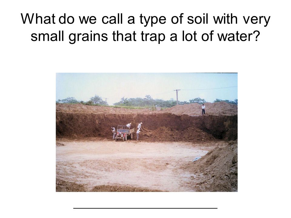 What do we call a type of soil with very small grains that trap a lot of water? ____________________________________