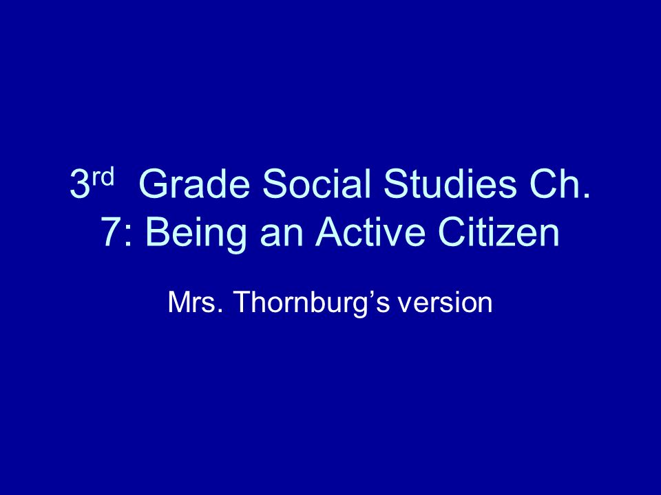 3 rd Grade Social Studies Ch. 7: Being an Active Citizen Mrs. Thornburgs version